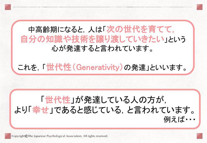 中高齢期になると,人は「次の世代を育てて,自分の知識や技術を譲り渡していきたい」という心が発達すると言われています。これを,「世代性(Generativity)の発達」といいます。「世代性」が発達している人の方が,より「幸せ」であると感じている,と言われています。例えば・・・