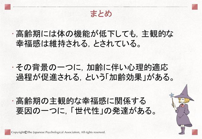 [まとめ]高齢期には体の機能が低下しても,主観的な幸福感は維持される,とされている。 その背景の一つに,加齢に伴い心理的適応過程が促進される,という「加齢効果」がある。 高齢期の主観的な幸福感に関係する要因の一つに,「世代性」の発達がある。