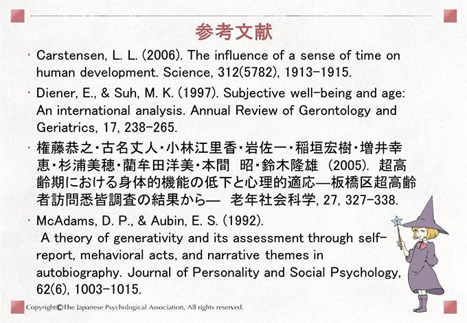 [参考文献]Carstensen, L. L. (2006). The influence of a sense of time on human development. Science, 312(5782), 1913-1915.Diener, E., & Suh, M. K. (1997). Subjective well-being and age: An international analysis. Annual Review of Gerontology and Geriatrics, 17, 238-265.権藤恭之・古名丈人・小林江里香・岩佐一・稲垣宏樹・増井幸恵・杉浦美穂・藺牟田洋美・本間 昭・鈴木隆雄 (2005). 超高齢期における身体的機能の低下と心理的適応―板橋区超高齢者訪問悉皆調査の結果から― 老年社会科学, 27, 327-338. McAdams, D. P., & Aubin, E. S. (1992). A theory of generativity and its assessment through self-report, mehavioral acts, and narrative themes in autobiography. Journal of Personality and Social Psychology, 62(6), 1003-1015.