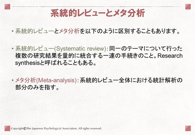[系統的レビューとメタ分析]系統的レビューとメタ分析を以下のように区別することもあります。 系統的レビュー(Systematic review):同一のテーマについて行った複数の研究結果を量的に統合する一連の手続きのこと。Research synthesisと呼ばれることもある。 メタ分析(Meta-analysis):系統的レビュー全体における統計解析の部分のみを指す。
