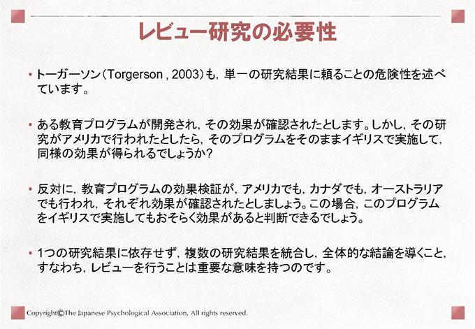 [レビュー研究の必要性]トーガーソン(Torgerson , 2003)も,単一の研究結果に頼ることの危険性を述べています。 ある教育プログラムが開発され,その効果が確認されたとします。しかし,その研究がアメリカで行われたとしたら,そのプログラムをそのままイギリスで実施して,同様の効果が得られるでしょうか? 反対に,教育プログラムの効果検証が,アメリカでも,カナダでも,オーストラリアでも行われ,それぞれ効果が確認されたとしましょう。この場合,このプログラムをイギリスで実施してもおそらく効果があると判断できるでしょう。 1つの研究結果に依存せず,複数の研究結果を統合し,全体的な結論を導くこと,すなわち,レビューを行うことは重要な意味を持つのです。