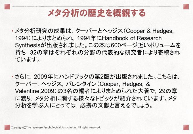 [メタ分析の歴史を概観する]• メタ分析研究の成果は,クーパーとヘッジス(Cooper & Hedges,1994)によりまとめられ,1994年にHandbook of ResearchSynthesisが出版されました。この本は600ページ近いボリュームを持ち,32の章はそれぞれの分野の代表的な研究者により寄稿されています。• さらに,2009年にハンドブックの第2版が出版されました。こちらは,クーパー,ヘッジス,バレンタイン(Cooper, Hedges, &Valentine,2009)の3名の編者によりまとめられた大著で,29の章に渡り,メタ分析に関する様々なトピックが紹介されています。メタ分析を学ぶ人にとっては,必携の文献と言えるでしょう。
