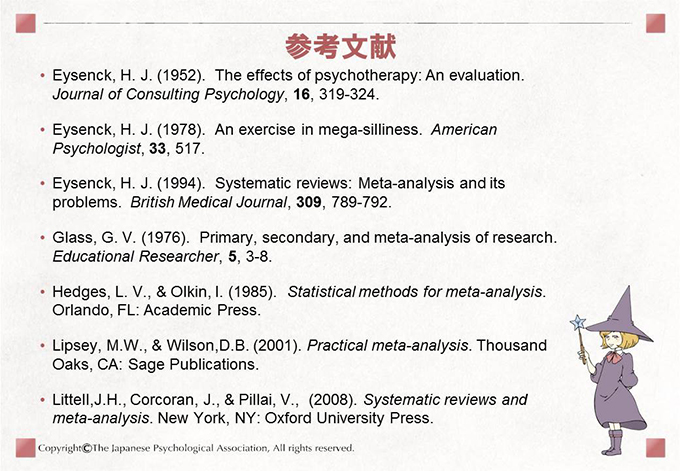 [参考文献]• Eysenck, H. J. (1952). The effects of psychotherapy: An evaluation.Journal of Consulting Psychology, 16, 319-324.• Eysenck, H. J. (1978). An exercise in mega-silliness. AmericanPsychologist, 33, 517.• Eysenck, H. J. (1994). Systematic reviews: Meta-analysis and itsproblems. British Medical Journal, 309, 789-792.• Glass, G. V. (1976). Primary, secondary, and meta-analysis of research.Educational Researcher, 5, 3-8.• Hedges, L. V., & Olkin, I. (1985). Statistical methods for meta-analysis.Orlando, FL: Academic Press.• Lipsey, M.W., & Wilson,D.B. (2001). Practical meta-analysis. ThousandOaks, CA: Sage Publications.• Littell,J.H., Corcoran, J., & Pillai, V., (2008). Systematic reviews andmeta-analysis. New York, NY: Oxford University Press.
