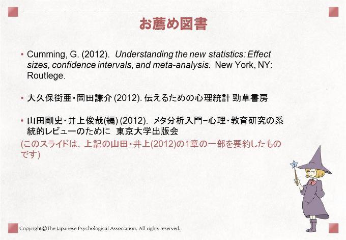 [お薦め図書]• Cumming, G. (2012). Understanding the new statistics: Effectsizes, confidence intervals, and meta-analysis. New York, NY:Routlege.• 大久保街亜・岡田謙介 (2012). 伝えるための心理統計 勁草書房• 山田剛史・井上俊哉(編) (2012). メタ分析入門−心理・教育研究の系統的レビューのために 東京大学出版会• このスライドは,山田・井上(2012)の1章の一部を要約したものです。