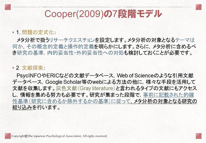 [Cooper(2009)の7段階モデル]• 1. 問題の定式化:メタ分析で扱うリサーチクエスチョンを設定します。メタ分析の対象となるテーマは何か,その概念的定義と操作的定義を明らかにします。さらに,メタ分析に含めるべき研究の基準,内的妥当性・外的妥当性への対処も検討しておくことが必要です。• 2. 文献探索:PsycINFOやERICなどの文献データベース,Web of Scienceのような引用文献データベース,Google Scholar等のwebによる方法の他に,様々な手段を活用して文献を収集します。灰色文献(Gray literature)と言われるタイプの文献にもアクセスし,情報を集める努力も必要です。研究が集まった段階で,事前に記載された的確性基準(研究に含めるか除外するかの基準)に従って,メタ分析の対象となる研究の絞り込みを行います。