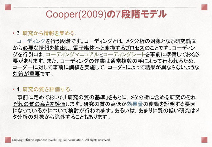 [Cooper(2009)の7段階モデル]• 3. 研究から情報を集める:コーディングを行う段階です。コーディングとは,メタ分析の対象となる研究論文から必要な情報を抽出し,電子媒体へと変換するプロセスのことです。コーディングを行うには,コーディングマニュアルとコーディングシートを事前に準備しておく必要があります。また,コーディングの作業は通常複数の手によって行われるため,コーダーに対して事前に訓練を実施して,コーダ−によって結果が異ならないような対策が重要です。• 4. 研究の質を評価する:事前に定めておいた「研究の質の基準」をもとに,メタ分析に含める研究のそれぞれの質の高さを評価します。研究の質の高低が効果量の変動を説明する要因になっているかについて検討が行われます。あるいは,あまりに質の低い研究はメタ分析の対象から除外することもあります。