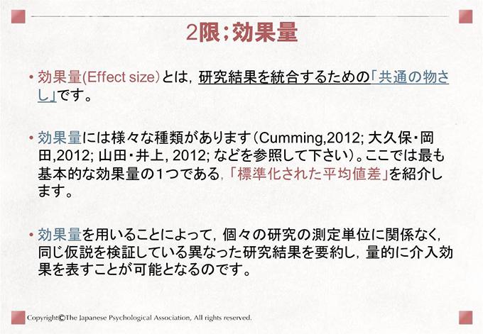 [2限;効果量]• 効果量(Effect size)とは,研究結果を統合するための「共通の物さし」です。• 効果量には様々な種類があります(Cumming,2012; 大久保・岡田,2012; 山田・井上, 2012; などを参照して下さい)。ここでは最も基本的な効果量の1つである,「標準化された平均値差」を紹介します。• 効果量を用いることによって,個々の研究の測定単位に関係なく,同じ仮説を検証している異なった研究結果を要約し,量的に介入効果を表すことが可能となるのです。
