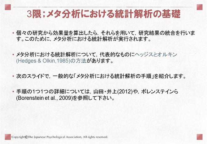 [3限;メタ分析における統計解析の基礎]• 個々の研究から効果量を算出したら,それらを用いて,研究結果の統合を行います。このために,メタ分析における統計解析が実行されます。• メタ分析における統計解析について,代表的なものにヘッジスとオルキン(Hedges & Olkin,1985)の方法があります。• 次のスライドで,一般的な「メタ分析における統計解析の手順」を紹介します。• 手順の1つ1つの詳細については,山田・井上(2012)や,ボレンステインら(Borenstein et al., 2009)を参照して下さい。
