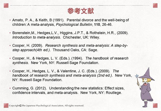 [参考文献]• Amato, P. A., & Keith, B (1991). Parental divorce and the well-being ofchildren: A meta-analysis, Psychological Bulletin, 110, 26-46.• Borenstein,M., Hedges,L.V., Higgins, J.P.T., & Rothstein, H.R., (2009).Introduction to meta-analysis. Chichester, UK: Wiley.• Cooper, H. (2009). Research synthesis and meta-analysis: A step-bystepapproach(4th ed.). Thousand Oaks, CA: Sage.• Cooper, H., & Hedges, L. V. (Eds.). (1994). The handbook of researchsynthesis. New York, NY: Russell Sage Foundation.• Cooper, H., Hedges, L. V., & Valentine, J. C. (Eds.). (2009). Thehandbook of research synthesis and meta-analysis (2nd ed.). New York,NY: Russell Sage Foundation.• Cumming, G. (2012). Understanding the new statistics: Effect sizes,confidence intervals, and meta-analysis. New York, NY: Routlege.