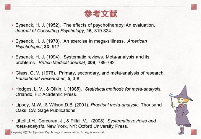 [参考文献]• Eysenck, H. J. (1952). The effects of psychotherapy: An evaluation.Journal of Consulting Psychology, 16, 319-324.• Eysenck, H. J. (1978). An exercise in mega-silliness. AmericanPsychologist, 33, 517.• Eysenck, H. J. (1994). Systematic reviews: Meta-analysis and itsproblems. British Medical Journal, 309, 789-792.• Glass, G. V. (1976). Primary, secondary, and meta-analysis of research.Educational Researcher, 5, 3-8.• Hedges, L. V., & Olkin, I. (1985). Statistical methods for meta-analysis.Orlando, FL: Academic Press.• Lipsey, M.W., & Wilson,D.B. (2001). Practical meta-analysis. ThousandOaks, CA: Sage Publications.• Littell,J.H., Corcoran, J., & Pillai, V., (2008). Systematic reviews andmeta-analysis. New York, NY: Oxford University Press.