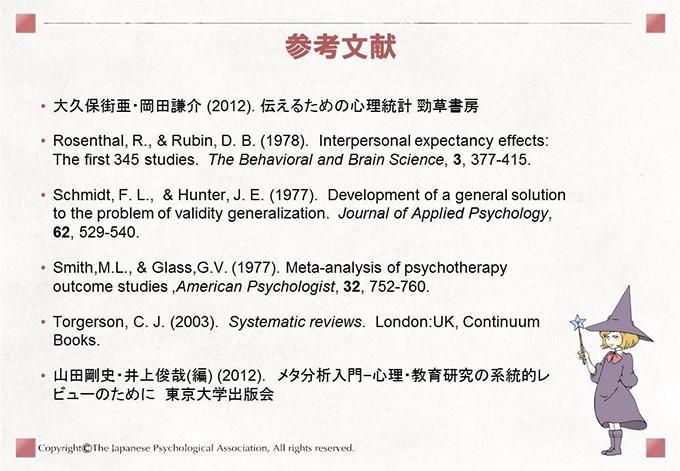 [参考文献]• 大久保街亜・岡田謙介 (2012). 伝えるための心理統計 勁草書房• Rosenthal, R., & Rubin, D. B. (1978). Interpersonal expectancy effects:The first 345 studies. The Behavioral and Brain Science, 3, 377-415.• Schmidt, F. L., & Hunter, J. E. (1977). Development of a general solutionto the problem of validity generalization. Journal of Applied Psychology,62, 529-540.• Smith,M.L., & Glass,G.V. (1977). Meta-analysis of psychotherapyoutcome studies ,American Psychologist, 32, 752-760.• Torgerson, C. J. (2003). Systematic reviews. London:UK, ContinuumBooks.• 山田剛史・井上俊哉(編) (2012). メタ分析入門−心理・教育研究の系統的レビューのために 東京大学出版会