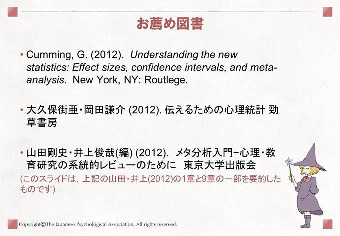 [お薦め図書]• Cumming, G. (2012). Understanding the newstatistics: Effect sizes, confidence intervals, and metaanalysis.New York, NY: Routlege.• 大久保街亜・岡田謙介 (2012). 伝えるための心理統計 勁草書房• 山田剛史・井上俊哉(編) (2012). メタ分析入門−心理・教育研究の系統的レビューのために 東京大学出版会(このスライドは,上記の山田・井上(2012)の1章と9章の一部を要約したものです)