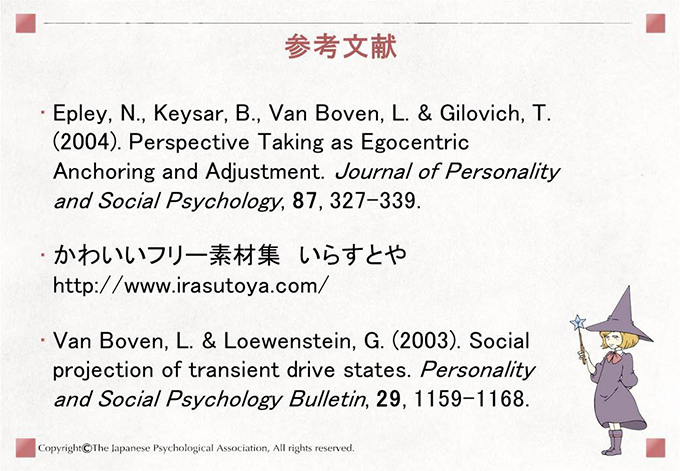 [参考文献]Epley, N., Keysar, B., Van Boven, L. & Gilovich, T. (2004). Perspective Taking as Egocentric Anchoring and Adjustment. Journal of Personality and Social Psychology, 87, 327-339. かわいいフリー素材集 いらすとや  http://www.irasutoya.com/ Van Boven, L. & Loewenstein, G. (2003). Social projection of transient drive states. Personality and Social Psychology Bulletin, 29, 1159-1168.