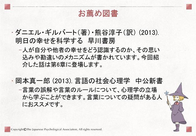 [お薦め図書]ダニエル・ギルバート(著)・熊谷淳子(訳) (2013). 明日の幸せを科学する  早川書房 人が自分や他者の幸せをどう認識するのか、その思い込みや勘違いのメカニズムが書かれています。今回紹介した話は第6章に登場します。岡本真一郎 (2013). 言語の社会心理学  中公新書 言葉の誤解や言葉のルールについて、心理学の立場から学ぶことができます。言葉についての疑問がある人におススメです。