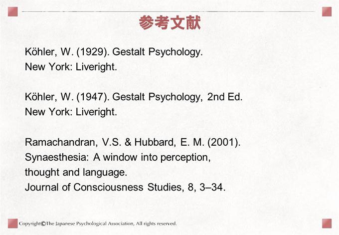 [参考文献]Köhler, W. (1929). Gestalt Psychology.New York: Liveright.Köhler, W. (1947). Gestalt Psychology, 2nd Ed. New York: Liveright.Ramachandran, V.S. & Hubbard, E. M. (2001).Synaesthesia: A window into perception,thought and language.Journal of Consciousness Studies, 8, 3–34.