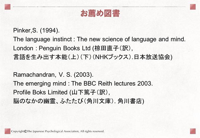 [お薦め図書]Pinker,S. (1994). The language instinct : The new science of language and mind.London : Penguin Books Ltd (椋田直子(訳),言語を生み出す本能(上)(下)(NHKブックス).日本放送協会)Ramachandran, V. S. (2003).The emerging mind : The BBC Reith lectures 2003. Profile Boks Limited (山下篤子(訳), 脳のなかの幽霊、ふたたび(角川文庫). 角川書店)