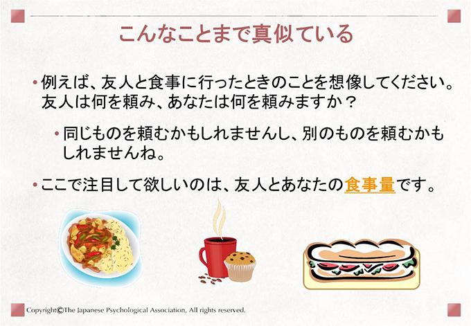 [こんなことまで真似ている]例えば、友人と食事に行ったときのことを想像してください。友人は何を頼み、あなたは何を頼みますか?同じものを頼むかもしれませんし、別のものを頼むかもしれませんね。ここで注目して欲しいのは、友人とあなたの食事量です。