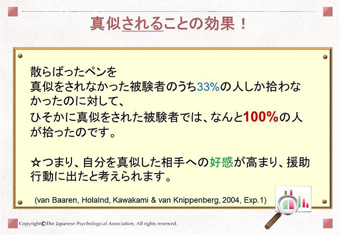 [真似されることの効果!]散らばったペンを真似をされなかった被験者のうち33%の人しか拾わなかったのに対して、ひそかに真似をされた被験者では、なんと100%の人が拾ったのです。☆つまり、自分を真似した相手への好感が高まり、援助行動に出たと考えられます。(van Baaren, Holalnd, Kawakami & van Knippenberg, 2004, Exp.1)