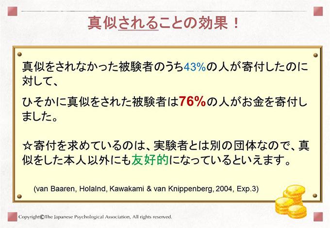 [真似されることの効果!]真似をされなかった被験者のうち43%の人が寄付したのに対して、ひそかに真似をされた被験者は76%の人がお金を寄付しました。☆寄付を求めているのは、実験者とは別の団体なので、真似をした本人以外にも友好的になっているといえます。(van Baaren, Holalnd, Kawakami & van Knippenberg, 2004, Exp.3)