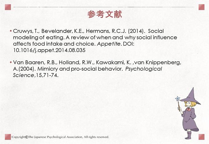 [参考文献]・Cruwys, T., Bevelander, K.E., Hermans, R.C.J. (2014).  Social modeling of eating. A review of when and why social influence affects food intake and choice. Appetite. DOI: 10.1016/j.appet.2014.08.035 ・Van Baaren, R.B., Holland, R.W., Kawakami, K. ,van Knippenberg, A.(2004). Mimicry and pro-social behavior.  Psychological Science,15,71-74.