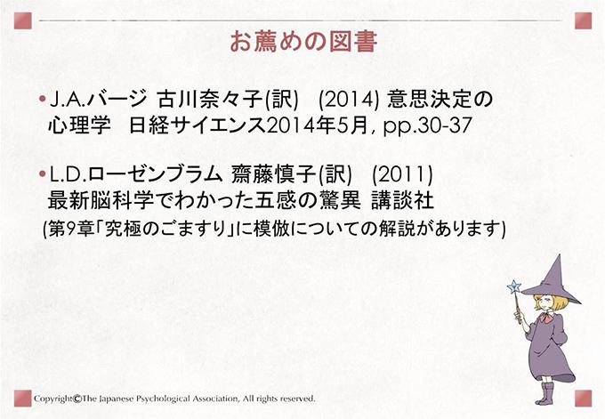 [お薦め図書]・J.A.バージ 古川奈々子(訳) (2014) 意思決定の心理学 日経サイエンス2014年5月, pp.30-37 ・L.D.ローゼンブラム 齋藤慎子(訳) (2011) 最新脳科学でわかった五感の驚異 講談社 (第9章「究極のごますり」に模倣についての解説があります)
