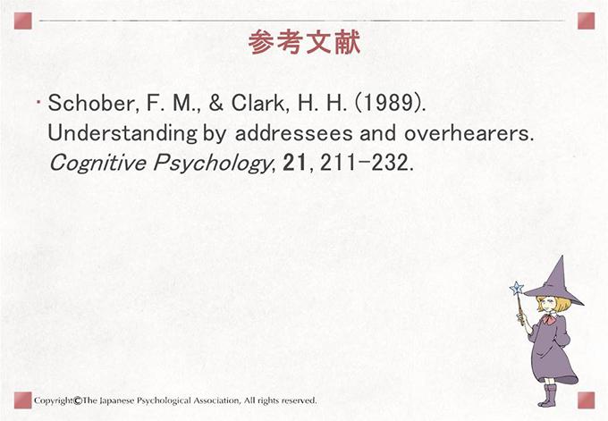 [参考文献]Schober, F. M., & Clark, H. H. (1989). Understanding by addressees and overhearers. Cognitive Psychology, 21, 211-232.