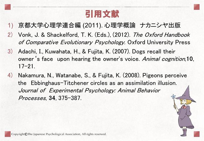 [引用文献]・京都大学心理学連合編 (2011). 心理学概論 ナカニシヤ出版 ・Vonk, J. & Shackelford, T. K. (Eds.), (2012). The Oxford Handbook of Comparative Evolutionary Psychology. Oxford University Press ・Adachi, I., Kuwahata, H., & Fujita, K. (2007). Dogs recall their owner's face upon hearing the owner's voice.Animal cognition,10, 17-21. ・Nakamura, N., Watanabe, S., & Fujita, K. (2008). Pigeons perceive the Ebbinghaus-Titchener circles as an assimilation illusion.Journal of Experimental Psychology: Animal Behavior Processes,34, 375-387.