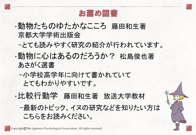 [お薦め図書]・動物たちのゆたかなこころ 藤田和生著京都大学学術出版会-とても読みやすく研究の紹介が行われています。 ・動物に心はあるのだろうか? 松島俊也著あさがく選書 -小学校高学年に向けて書かれていてとてもわかりやすいです。 ・比較行動学 藤田和生著 放送大学教材 -最新のトピック、イヌの研究などを知りたい方はこちらをお読みください。