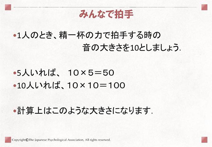 みんなで拍手.1人のとき、精一杯の力で拍手する時の音の大きさを10としましょう.5人いれば、10×5=5010人いれば、10×10=100計算上はこのような大きさになります.