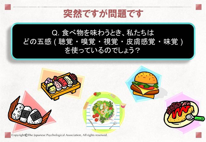 突然ですが問題です Q. 食べ物を味わうとき、私たちはどの五感 ( 聴覚 ・ 嗅覚 ・ 視覚 ・ 皮膚感覚 ・ 味覚 )を使っているのでしょう?