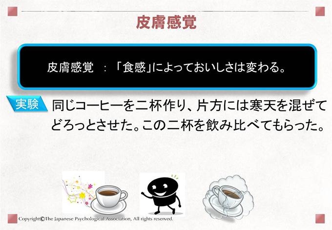 皮膚感覚 : 「食感」によっておいしさは変わる。[実験]同じコーヒーを二杯作り、片方には寒天を混ぜてどろっとさせた。この二杯を飲み比べてもらった。