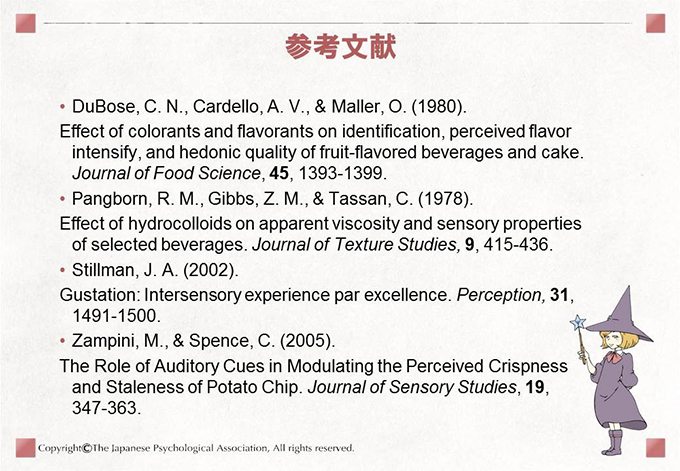 参考文献 DuBose, C. N., Cardello, A. V., & Maller, O. (1980).Effect of colorants and flavorants on identification, perceived flavor intensify, and hedonic quality of fruit-flavored beverages and cake. Journal of Food Science, 45, 1393-1399.Pangborn, R. M., Gibbs, Z. M., & Tassan, C. (1978).Effect of hydrocolloids on apparent viscosity and sensory properties of selected beverages. Journal of Texture Studies, 9, 415-436.Stillman, J. A. (2002). Gustation: Intersensory experience par excellence. Perception, 31, 1491-1500.Zampini, M., & Spence, C. (2005).The Role of Auditory Cues in Modulating the Perceived Crispness and Staleness of Potato Chip. Journal of Sensory Studies, 19, 347-363.