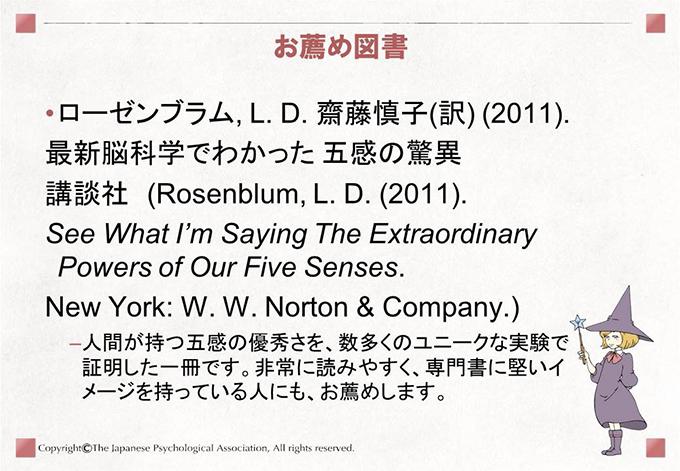お薦め図書 ローゼンブラム, L. D. 齋藤慎子(訳) (2011).最新脳科学でわかった 五感の驚異講談社 (Rosenblum, L. D. (2011). See What I'm Saying The Extraordinary Powers of Our Five Senses. New York: W. W. Norton & Company.)-人間が持つ五感の優秀さを、数多くのユニークな実験で証明した一冊です。非常に読みやすく、専門書に堅いイメージを持っている人にも、お薦めします。