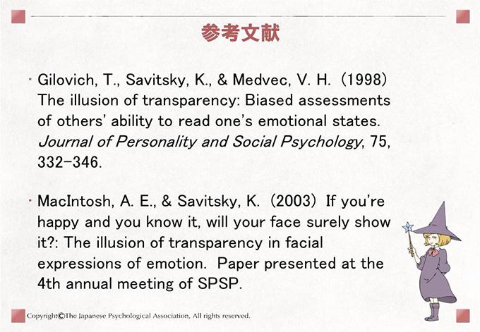 参考文献 Gilovich, T., Savitsky, K., & Medvec, V. H.  (1998)  The illusion of transparency: Biased assessments of others' ability to read one's emotional states.  Journal of Personality and Social Psychology, 75, 332-346./MacIntosh, A. E., & Savitsky, K.  (2003)  If you're happy and you know it, will your face surely show it?: The illusion of transparency in facial expressions of emotion.  Paper presented at the 4th annual meeting of SPSP.