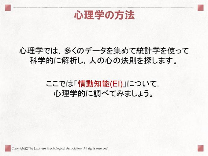 心理学の方法 心理学では,多くのデータを集めて統計学を使って科学的に解析し,人の心の法則を探します。ここでは「情動知能(EI)」について,心理学的に調べてみましょう。