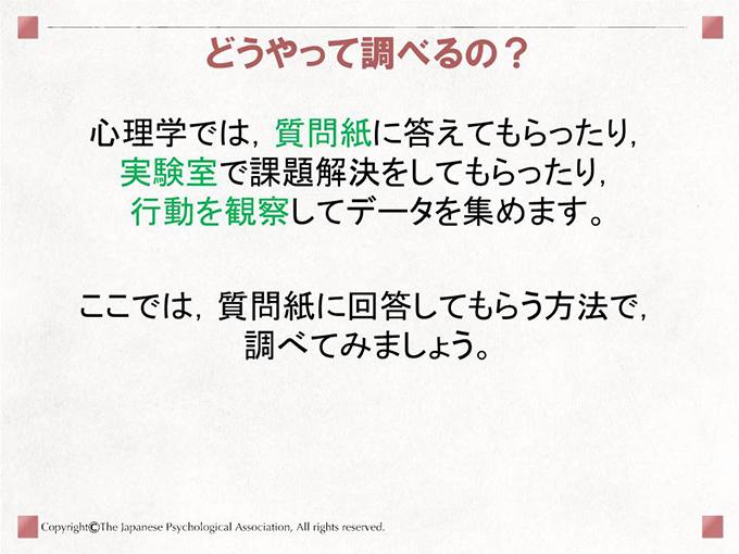 心理学では,質問紙に答えてもらったり,実験室で課題解決をしてもらったり,行動を観察してデータを集めます。ここでは,質問紙に回答してもらう方法で,調べてみましょう。