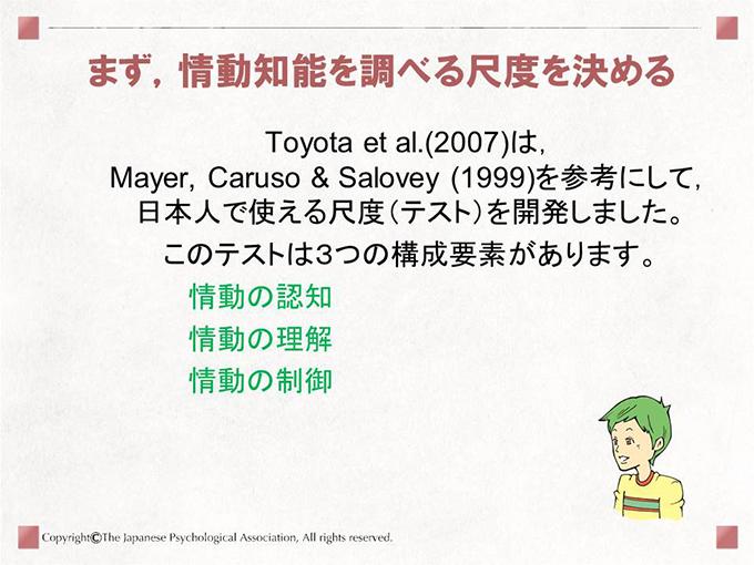 まず,情動知能を調べる尺度を決める Toyota et al.(2007)は,Mayer, Caruso & Salovey(1999)を参考にして,日本人で使える尺度(テスト)を開発しました。このテストは3つの構成要素があります。
