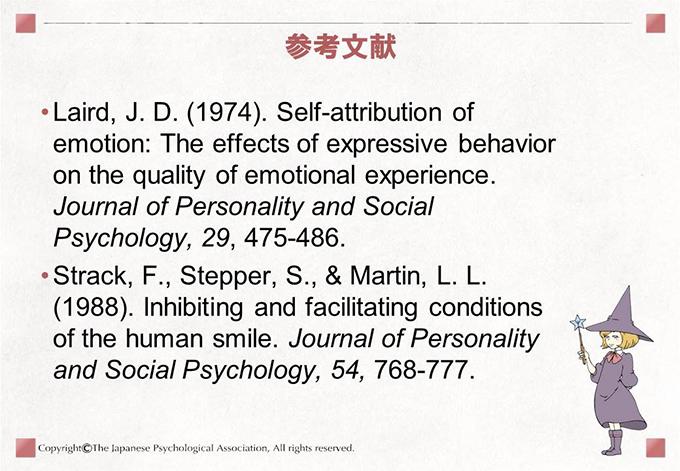 参考文献Laird, J. D. (1974). Self-attribution of emotion: The effects of expressive behavior on the quality of emotional experience. Journal of Personality and Social Psychology, 29, 475-486.Strack, F., Stepper, S., & Martin, L. L. (1988). Inhibiting and facilitating conditions of the human smile. Journal of Personality and Social Psychology, 54, 768-777.