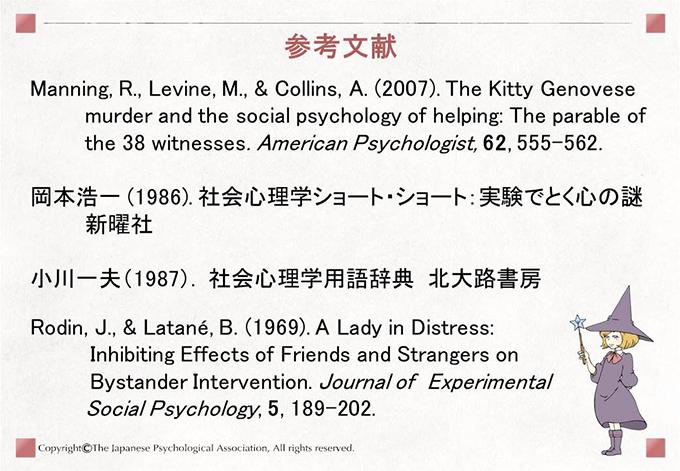 [参考文献]Manning, R., Levine, M., & Collins, A. (2007). The Kitty Genovese murder and the social psychology of helping: The parable of the 38 witnesses. American Psychologist, 62, 555-562. 岡本浩一 (1986). 社会心理学ショート・ショート:実験でとく心の謎 新曜社 小川一夫(1987). 社会心理学用語辞典 北大路書房 Rodin, J., & Latané, B. (1969). A Lady in Distress:Inhibiting Effects of Friends and Strangers on Bystander Intervention. Journal of  Experimental Social Psychology, 5, 189–202.