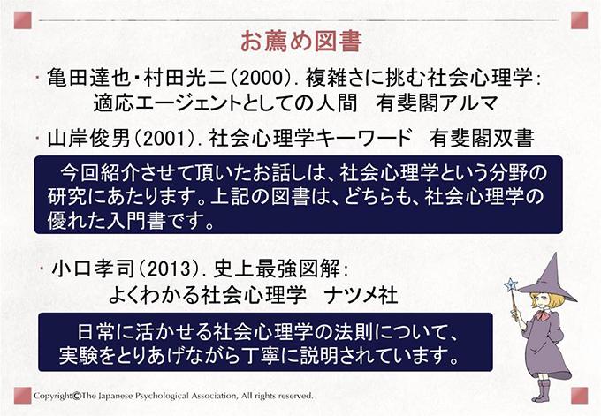 [お薦め図書]亀田達也・村田光二(2000). 複雑さに挑む社会心理学: 適応エージェントとしての人間 有斐閣アルマ ・山岸俊男(2001). 社会心理学キーワード 有斐閣双書「今回紹介させて頂いたお話しは、社会心理学という分野の研究にあたります。上記の図書は、どちらも、社会心理学の優れた入門書です。」 ・小口孝司(2013). 史上最強図解:よくわかる社会心理学 ナツメ社 「日常に活かせる社会心理学の法則について、 実験をとりあげながら丁寧に説明されています。」