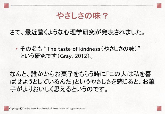 """[やさしさの味?]さて、最近驚くような心理学研究が発表されました。その名も """"The taste of kindness(やさしさの味)"""" という研究です(Gray, 2012)。なんと、誰かからお菓子をもらう時に「この人は私を喜ばせようとしているんだ」というやさしさを感じると、お菓子がよりおいしく思えるというのです。"""