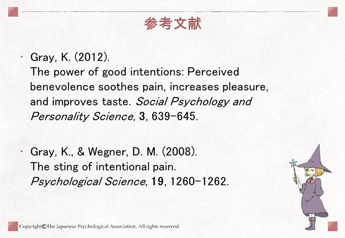 [参考文献]Gray, K. (2012). The power of good intentions: Perceived benevolence soothes pain, increases pleasure, and improves taste. Social Psychology and Personality Science, 3, 639-645. Gray, K., & Wegner, D. M. (2008). The sting of intentional pain. Psychological Science, 19, 1260-1262.