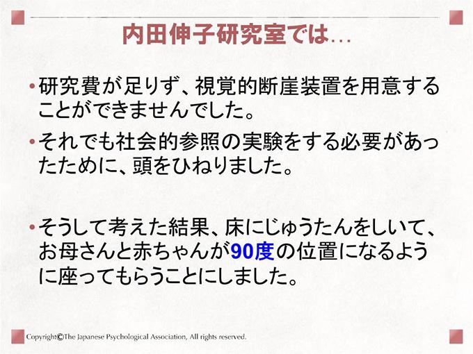 [内田伸子研究室では…]研究費が足りず、視覚的断崖装置を用意することができませんでした。それでも社会的参照の実験をする必要があったために、頭をひねりました。そうして考えた結果、床にじゅうたんをしいて、お母さんと赤ちゃんが90度の位置になるように座ってもらうことにしました。