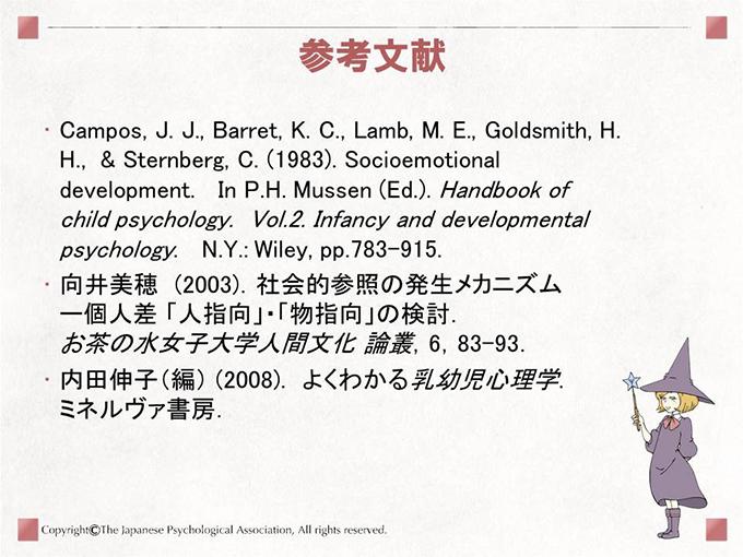 [参考文献]Campos, J. J., Barret, K. C., Lamb, M. E., Goldsmith, H. H.,  & Sternberg, C. (1983). Socioemotional development.   In P.H. Mussen (Ed.). Handbook of child psychology.  Vol.2. Infancy and developmental psychology.   N.Y.: Wiley, pp.783-915. 向井美穂 (2003).社会的参照の発生メカニズムー個人差「人指向」・「物指向」の検討.お茶の水女子大学人間文化 論叢,6,83-93.内田伸子(編) (2008). よくわかる乳幼児心理学.ミネルヴァ書房.
