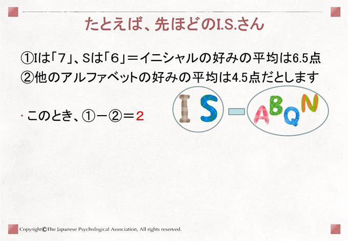 [たとえば、先ほどのI.S.さん]①Iは「7」、Sは「6」=イニシャルの好みの平均は6.5点、②他のアルファベットの好みの平均は4.5点だとします このとき、①-②=2