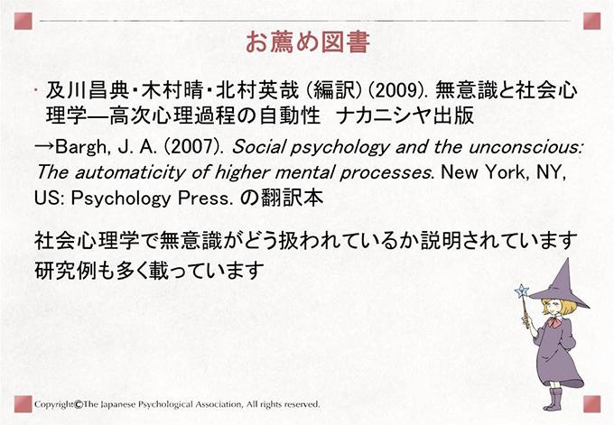 [お薦め図書]・及川昌典・木村晴・北村英哉 (編訳) (2009). 無意識と社会心理学―高次心理過程の自動性 ナカニシヤ出版→Bargh, J. A. (2007). Social psychology and the unconscious: The automaticity of higher mental processes. New York, NY, US: Psychology Press. の翻訳本 社会心理学で無意識がどう扱われているか説明されています。研究例も多く載っています