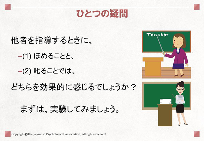 他者を指導するときに、(1) ほめることと、(2) 叱ることでは、どちらを効果的に感じるでしょうか?まずは、実験してみましょう。