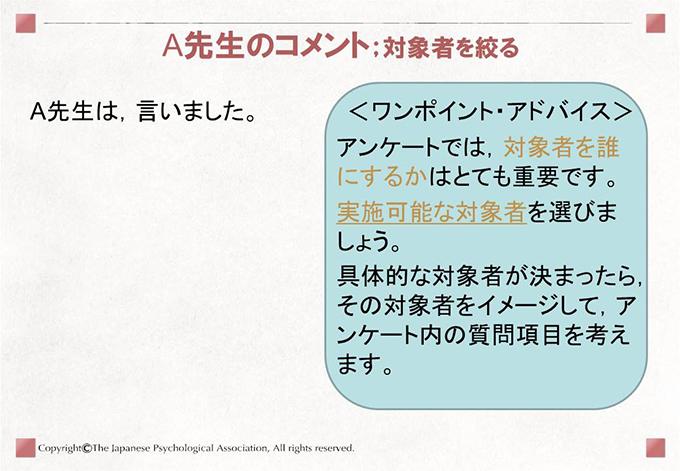 A先生のコメント;対象者を絞るA先生は,言いました。<ワンポイント・アドバイス>アンケートでは,対象者を誰にするかはとても重要です。実施可能な対象者を選びましょう。具体的な対象者が決まったら,その対象者をイメージして,アンケート内の質問項目を考えます。