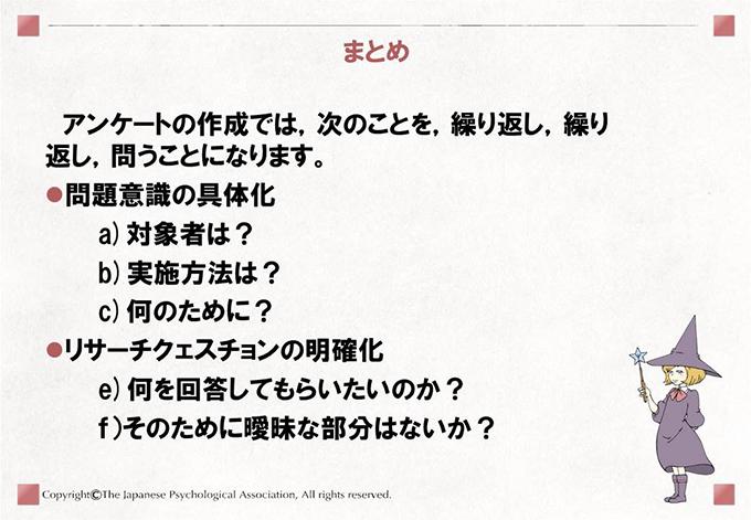 まとめアンケートの作成では,次のことを,繰り返し,繰り返し,問うことになります。・問題意識の具体化a)対象者は?b)実施方法は?c)何のために?・リサーチクェスチョンの明確化e)何を回答してもらいたいのか?f)そのために曖昧な部分はないか?