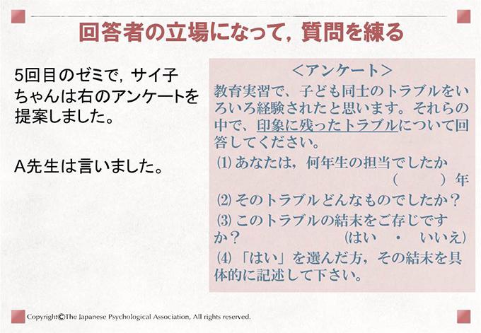 回答者の立場になって,質問を練る5回目のゼミで,サイ子ちゃんは右のアンケートを提案しました。A先生は言いました。<アンケート>教育実習で、子ども同士のトラブルをいろいろ経験されたと思います。それらの中で、印象に残ったラブルについて回答してください。(1)あなたは,何年生の担当でしたか()年(2)そのトラブルどんなものでしたか?(3)このトラブルの結末をご存じですか?(はい ・ いいえ)(4)「はい」を選んだ方,その結末を具体的に記述して下さい。